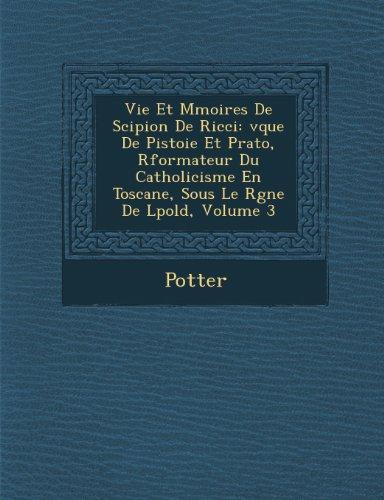 Vie Et M Moires de Scipion de Ricci: V Que de Pistoie Et Prato, R Formateur Du Catholicisme En Toscane, Sous Le R Gne de L Pold, Volume 3 (French Edition)