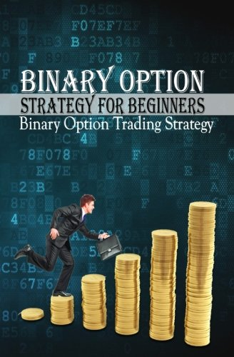 Binary Options Strategy for Beginners: Binary Option Trading Strategy (How To do Binary Options) (Volume 1)