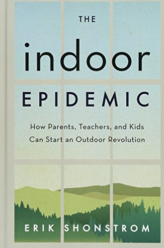 The Indoor Epidemic: How Parents, Teachers, and Kids Can Start an Outdoor Revolution
