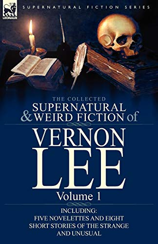 The Collected Supernatural and Weird Fiction of Vernon Lee: Volume 1-Including Five Novelettes and Eight Short Stories of the Strange and Unusual