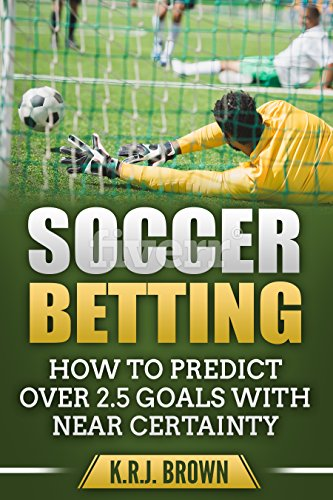 [E.b.o.o.k] SOCCER BETTING: HOW TO PREDICT OVER 2.5 GOALS WITH NEAR CERTAINTY [P.P.T]