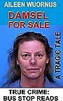 AILEEN WUORNUS::DAMSEL FOR SALE: A Tragic Tale Of A Female Serial Killer (TRUE CRIME; BUS STOP READS Book 18)