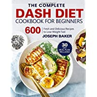 The Complete Dash Diet Cookbook for Beginners: 600 Fresh and Delicious Recipes to Lose Weight Fast