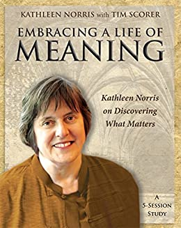 Embracing a Life of Meaning: Kathleen Norris on Discovering What Matters by [Scorer, Tim]