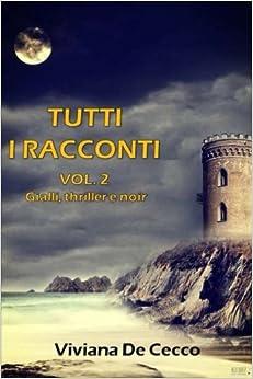 Tutti i racconti Vol. 2: Gialli, thriller e noir: Volume 2 (Tutti i racconti di Viviana De Cecco)
