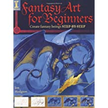 Fantasy Art for Beginners: Create Fantasy Beings Step-by-Step by Jon Hodgson (2009-11-06)