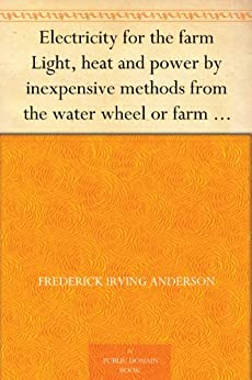 Electricity for the farm Light, heat and power by inexpensive methods from the water wheel or farm engine by [Anderson, Frederick Irving]