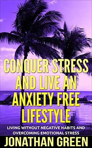 Conquer Stress And Live an Anxiety Free Lifestyle: Living Without Negative Habits and Overcoming Emotional Stress (Habit of Success Book 6)