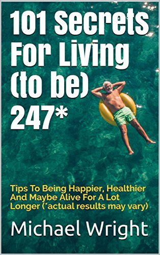 101 Secrets For Living (to be) 247*: Tips To Being Happier, Healthier And Maybe Alive For A Lot Longer (*actual results may vary)