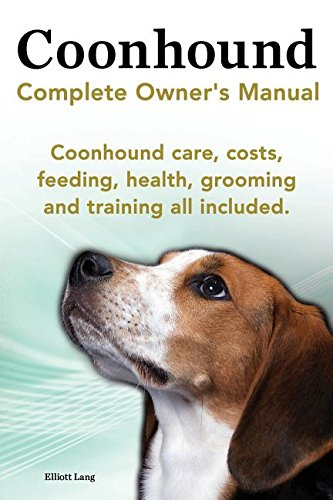 Coonhound Dog. Coonhound Complete Owner's Manual. Coonhound Care, Costs, Feeding, Health, Grooming and Training All - Coonhound Dog Breed