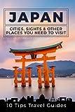 1: Japan: Cities, Sights & Other Places You Need To Visit [Booklet] (Tokyo,Yokohama,Osaka,Nagoya,Kyoto,Kawasaki,Saitama) (Volume 1)