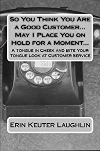 So You Think You Are a Good Customer...May I Place You on Hold for a Moment...: A Tongue in Cheek and Bite Your Tongue Look at Customer Service