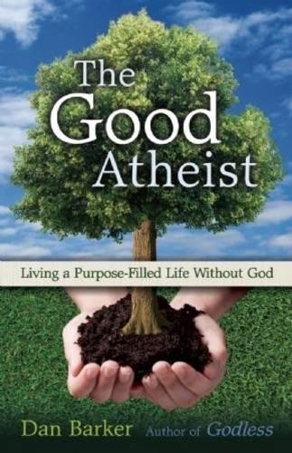 The Good Atheist: Living a Purpose-Filled Life Without God
