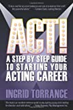 Act! a Step by Step Guide to Starting Your Acting Career, Ingrid Torrance, 1609111672