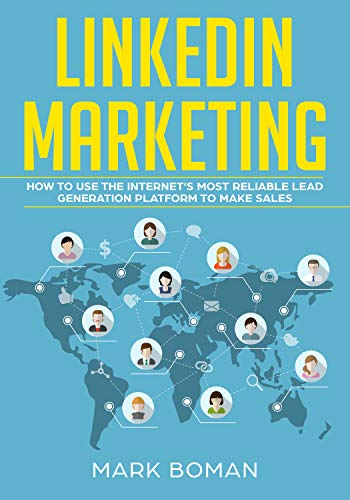 Linkedin Marketing How To Use The Internet S Most Reliable Lead Generation Platform To Make Sales