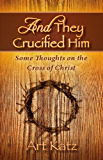 And They Crucified Him - Some Thoughts on the Cross