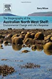 The Biogeography of the Australian North West Shelf: Environmental Change and Life's Response, Barry Wilson, 012409516X