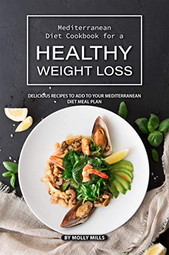 Mediterranean Diet Cookbook for a Healthy Weight loss: Delicious recipes to add to your Mediterranean Diet Meal Plan (Best Fish And Chips Recipe)