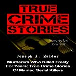 True Crime Stories: Murderers Who Killed Freely for Years: True Crime Stories of Maniac Serial Killers   Joseph A. Mudder