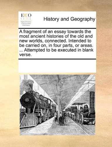 Read Online A fragment of an essay towards the most ancient histories of the old and new worlds, connected. Intended to be carried on, in four parts, or areas. ... Attempted to be executed in blank verse. pdf