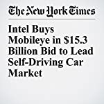 Intel Buys Mobileye in $15.3 Billion Bid to Lead Self-Driving Car Market | Mark Scott