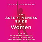 The Assertiveness Guide for Women: How to Communicate Your Needs, Set Healthy Boundaries, and Transform Your Relationships | Julie de Azevedo Hanks PhD LCSW
