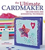 The Ultimate Cardmaker: 180 Card Ideas and 20 Essential Techniques for the Ultimate Papercrafter