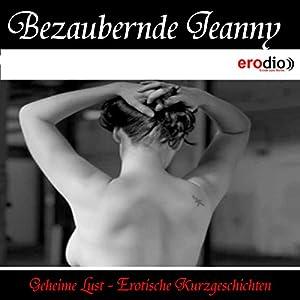Bezaubernde Jeanny (Geheime Lust - Erotische Kurzgeschichten) Hörbuch