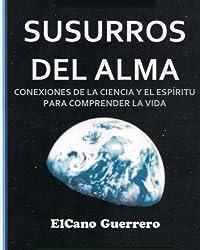 Susurros Del Alma: Conexiones De La Ciencia Y El Esp?ritu Para La Comprensi?n De La Vida (Spanish Edition) by ElCano Guerrero (2013-08-18)