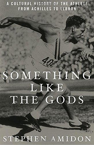 Something Like the Gods: A Cultural History of the Athlete from Achilles to LeBron ebook