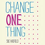 Change One Thing: Make One Change and Embrace a Happier, More Successful You | Sue Hadfield