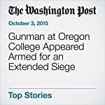 Gunman at Oregon College Appeared Armed for an Extended Siege | Joseph Hoyt,Sarah Kaplan,Eli Saslow