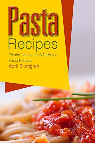 Pasta Recipes: Try the Variety of 25 Delicious Pasta Recipes by April Blomgren