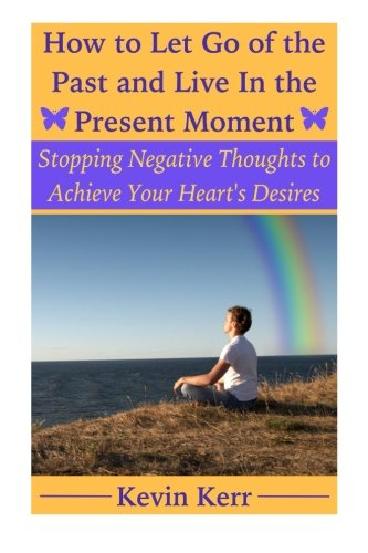 How to Let Go of the Past and Live in the Present Moment: Stopping Negative Thoughts to Achieve Your Heart's Desires.