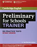 Preliminary for Schools Trainer Six Practice Tests Without Answers, Sue Elliott and Liz Gallivan, 0521174856