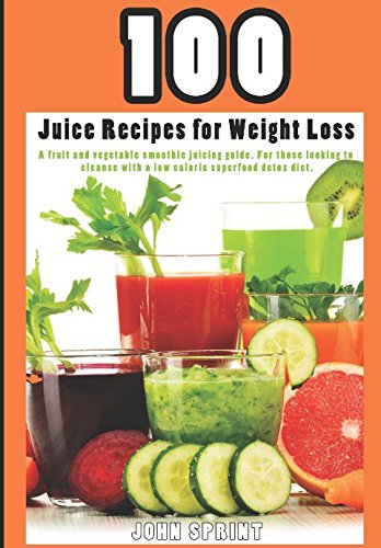 100 Juice Recipes for Weight Loss: A fruit and vegetable smoothie juicing guide. (John Sprint Super Healthy Juice Recipes)