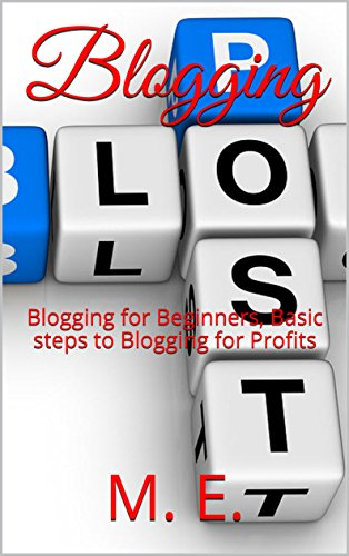 Blogging: Blogging for Beginners, Basic steps to Blogging for Profits (How to Make Money Online Book 1)
