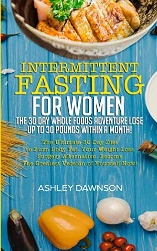 Intermittent Fasting For Women: The 30 Day Whole Foods Adventure Lose Up to 30 Pounds Within A Month!: The Ultimate 30 Day Diet to Burn Body Fat. Your Weight Loss Surgery Alternative! (30 Day Meal Plan To Lose 30 Pounds)
