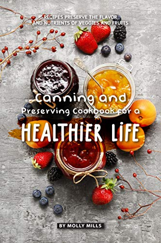 Canning and Preserving Cookbook for a Healthier Life: Recipes Preserve the flavor and nutrients of veggies and fruits