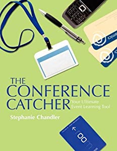 The Conference Catcher: An Organized Journal for Capturing Ideas, Resources and Action Items at Educational Conferences, Trade Shows, and Events by Stephanie Chandler (2011-02-01)