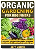 Organic Gardening for beginners: Eat Safe And Healthy Food And Avoid The Effects Of Chemical Herbicides, Synthetic Fertilizers, And Genetically Modified Crops
