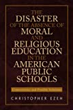 The Disaster of the Absence of Moral and Religious Education in the American Public Schools, Christopher Ezeh, 1453584153
