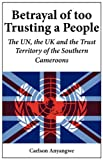 Betrayal of Too Trusting a People the un, the Uk and the Trust Territory of the Southern Cameroons, Carlson Anyangwe, 9956558818