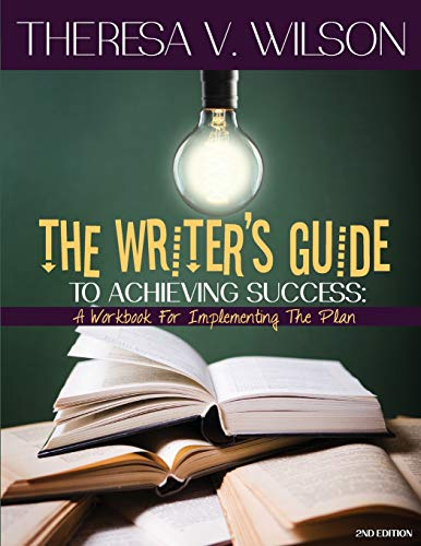 The Writers Guide to Achieving Success: A Workbook for Implementing the Plan, 2nd Edition Theresa V Wilson