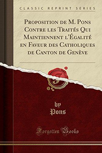 Proposition de M. Pons Contre les Traités Qui Maintiennent l'Égalité en Faveur des Catholiques de Canton de Genève (Classic Reprint) (French Edition)