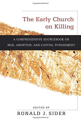 The Early Church on Killing: A Comprehensive Sourcebook on ...