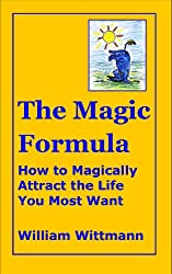 The Magic Formula: How to Magically Attract the Life You Most Want