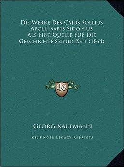 Die Werke Des Cajus Sollius Apollinaris Sidonius ALS Eine Quelle Fur Die Geschichte Seiner Zeit (1864)