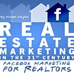 Real Estate Marketing in the 21st Century: Facebook Marketing for Realtors (Real Estate Marketing Series) | Michael Smythe