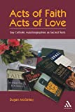Acts of Faith, Acts of Love : Gay Catholic Autobiographies As Sacred Texts, McGinley, Duggan, 0826415458